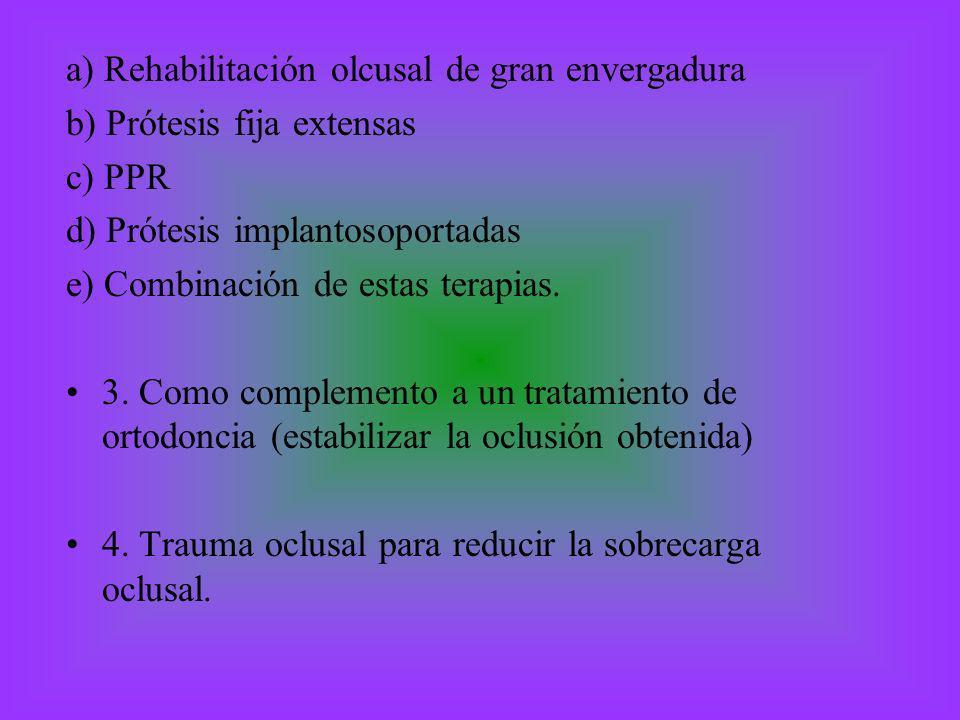 a) Rehabilitación olcusal de gran envergadura b) Prótesis fija extensas c) PPR d) Prótesis implantosoportadas e) Combinación de estas terapias. 3. Com