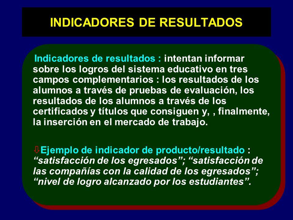 INDICADORES DE RESULTADOS Indicadores de resultados : intentan informar sobre los logros del sistema educativo en tres campos complementarios : los re
