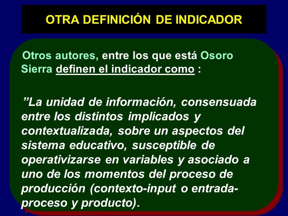 OTRA DEFINICIÓN DE INDICADOR Otros autores, entre los que está Osoro Sierra definen el indicador como : La unidad de información, consensuada entre lo