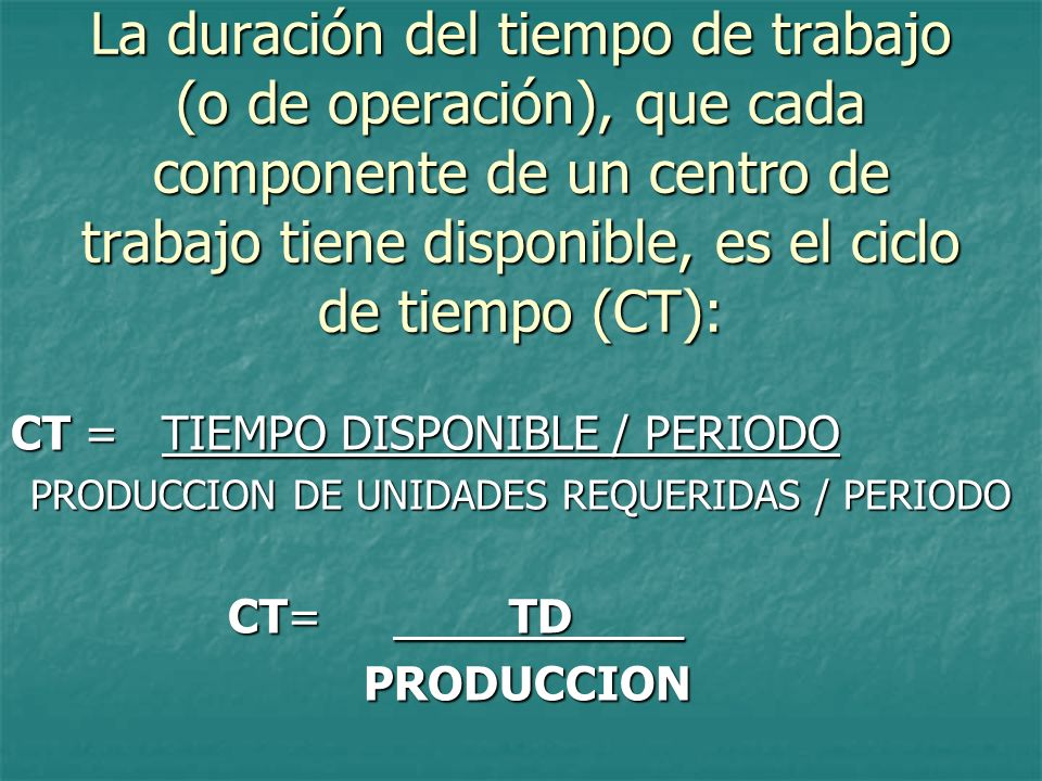 La duración del tiempo de trabajo (o de operación), que cada componente de un centro de trabajo tiene disponible, es el ciclo de tiempo (CT): CT = TIE