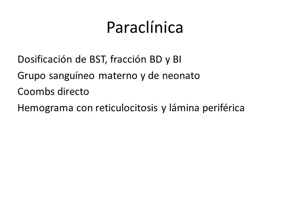 Paraclínica Dosificación de BST, fracción BD y BI Grupo sanguíneo materno y de neonato Coombs directo Hemograma con reticulocitosis y lámina periféric