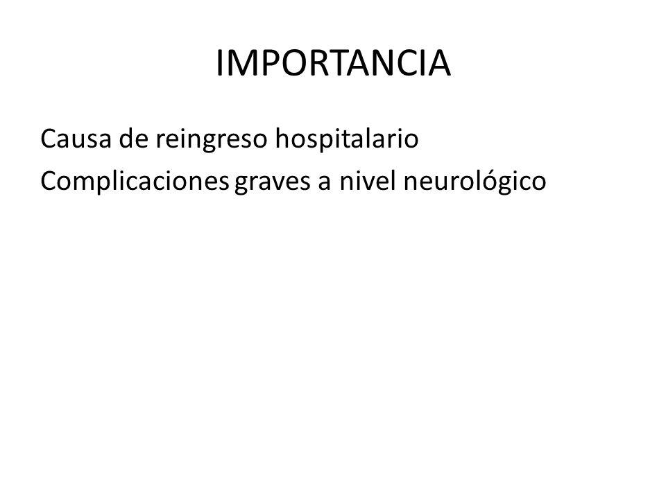 IMPORTANCIA Causa de reingreso hospitalario Complicaciones graves a nivel neurológico