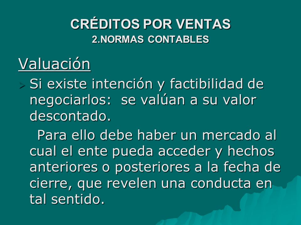 CRÉDITOS POR VENTAS 2.NORMAS CONTABLES Valuación Ø Si existe intención y factibilidad de negociarlos: se valúan a su valor descontado.