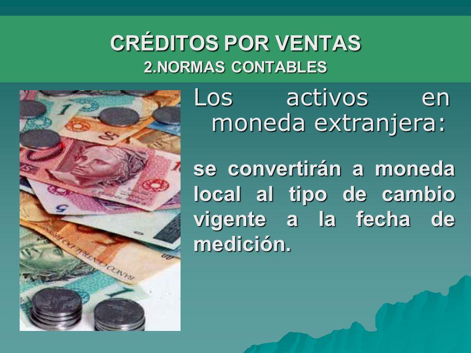 CRÉDITOS POR VENTAS 2.NORMAS CONTABLES Los activos en moneda extranjera: se convertirán a moneda local al tipo de cambio vigente a la fecha de medición.