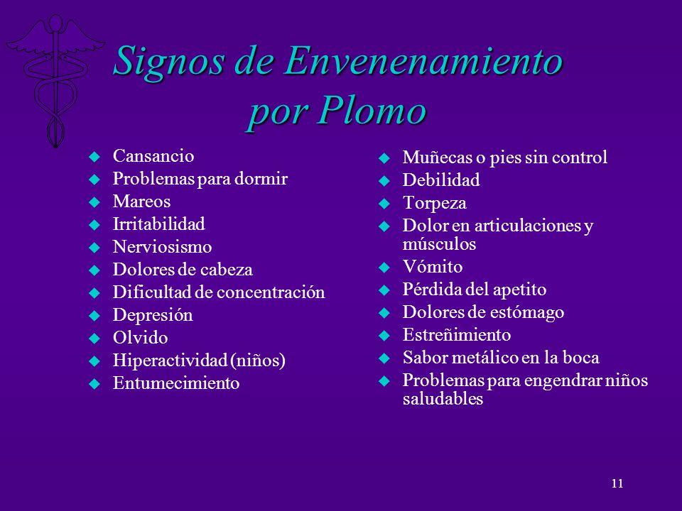 11 Signos de Envenenamiento por Plomo u Cansancio u Problemas para dormir u Mareos u Irritabilidad u Nerviosismo u Dolores de cabeza u Dificultad de c