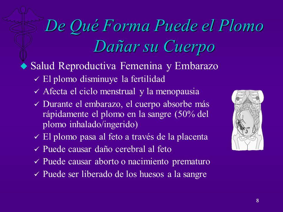 8 De Qué Forma Puede el Plomo Dañar su Cuerpo u Salud Reproductiva Femenina y Embarazo ü El plomo disminuye la fertilidad ü Afecta el ciclo menstrual