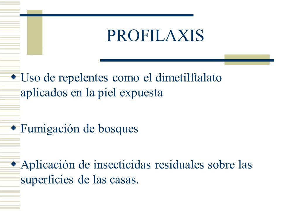 PROFILAXIS Uso de repelentes como el dimetilftalato aplicados en la piel expuesta Fumigación de bosques Aplicación de insecticidas residuales sobre las superficies de las casas.