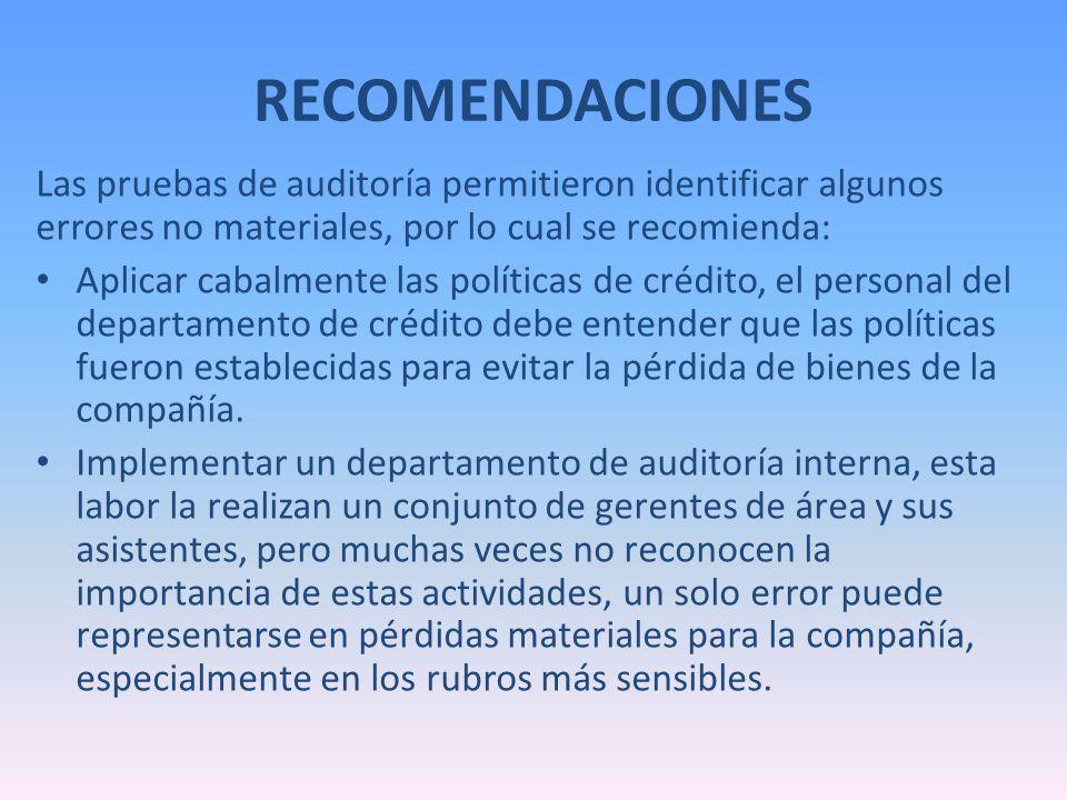 RECOMENDACIONES Las pruebas de auditoría permitieron identificar algunos errores no materiales, por lo cual se recomienda: Aplicar cabalmente las polí