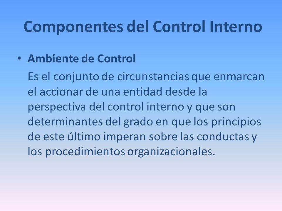 Componentes del Control Interno Ambiente de Control Es el conjunto de circunstancias que enmarcan el accionar de una entidad desde la perspectiva del