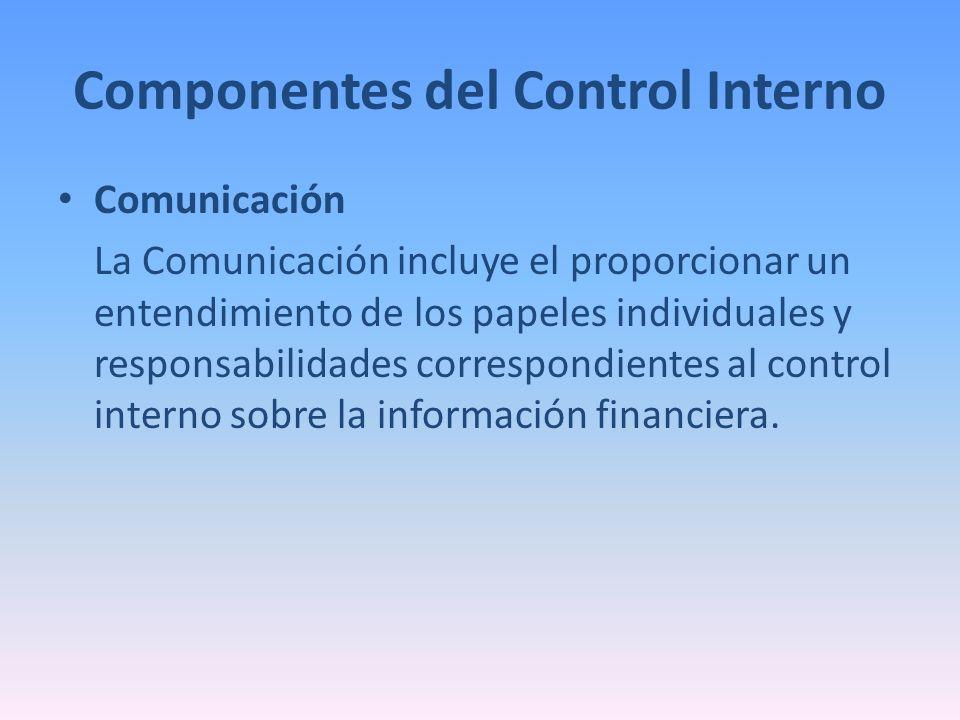 Componentes del Control Interno Comunicación La Comunicación incluye el proporcionar un entendimiento de los papeles individuales y responsabilidades
