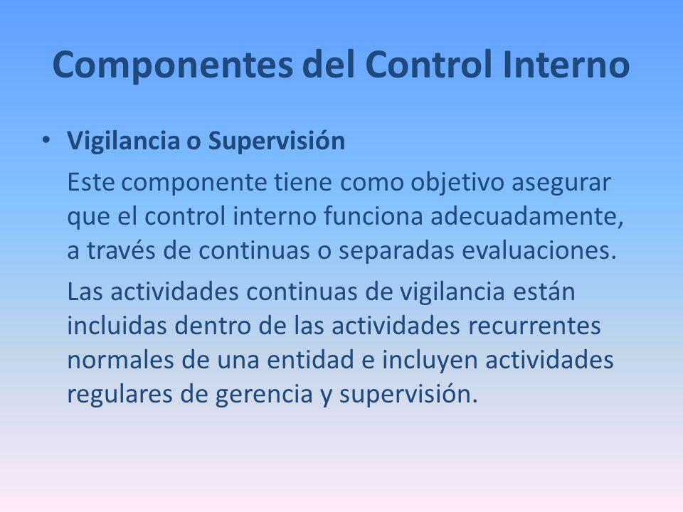 Componentes del Control Interno Vigilancia o Supervisión Este componente tiene como objetivo asegurar que el control interno funciona adecuadamente, a