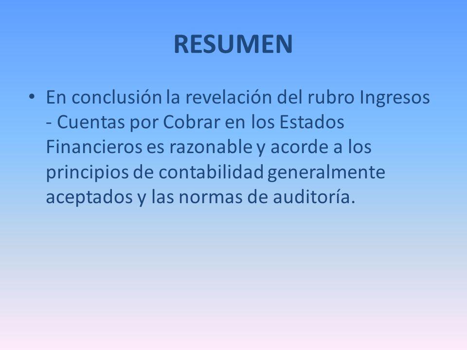 RESUMEN En conclusión la revelación del rubro Ingresos - Cuentas por Cobrar en los Estados Financieros es razonable y acorde a los principios de conta