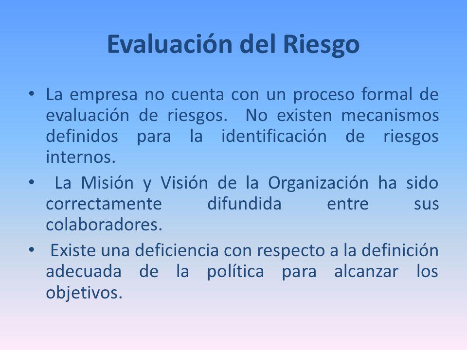 Evaluación del Riesgo La empresa no cuenta con un proceso formal de evaluación de riesgos. No existen mecanismos definidos para la identificación de r
