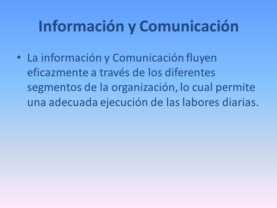 Información y Comunicación La información y Comunicación fluyen eficazmente a través de los diferentes segmentos de la organización, lo cual permite u