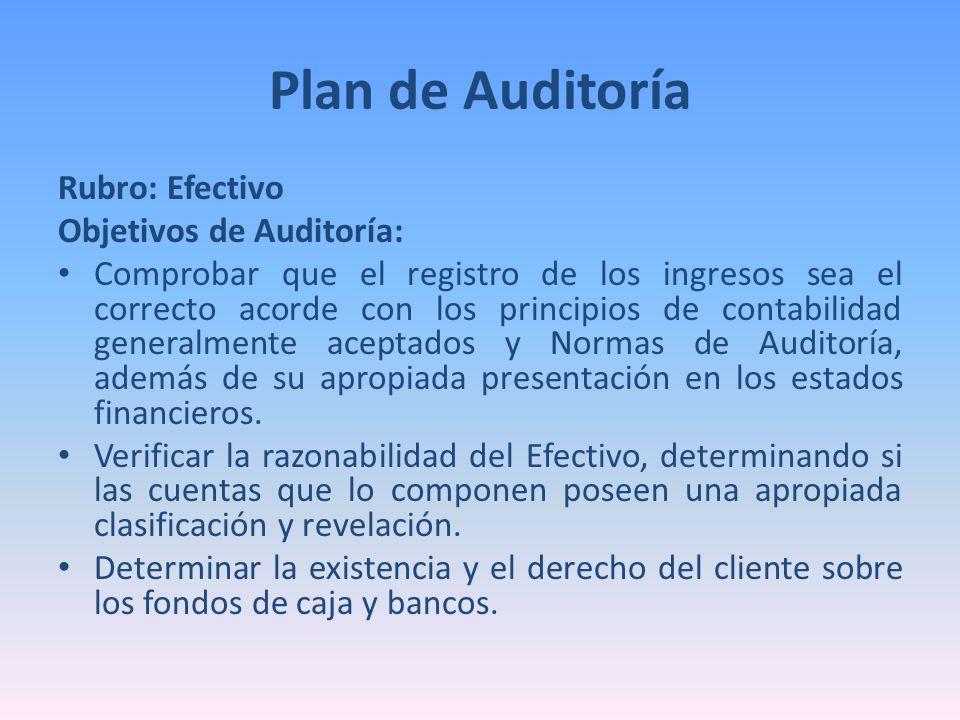 Plan de Auditoría Rubro: Efectivo Objetivos de Auditoría: Comprobar que el registro de los ingresos sea el correcto acorde con los principios de conta