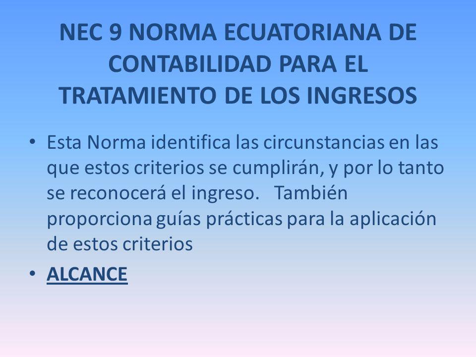 NEC 9 NORMA ECUATORIANA DE CONTABILIDAD PARA EL TRATAMIENTO DE LOS INGRESOS Esta Norma identifica las circunstancias en las que estos criterios se cum