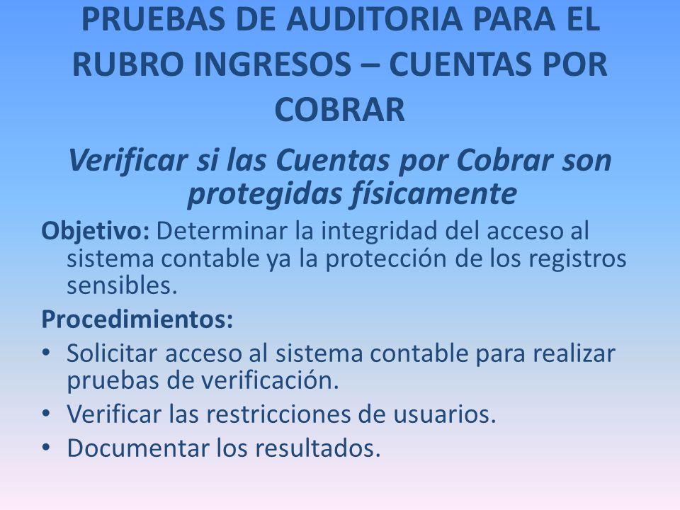 PRUEBAS DE AUDITORIA PARA EL RUBRO INGRESOS – CUENTAS POR COBRAR Verificar si las Cuentas por Cobrar son protegidas físicamente Objetivo: Determinar l