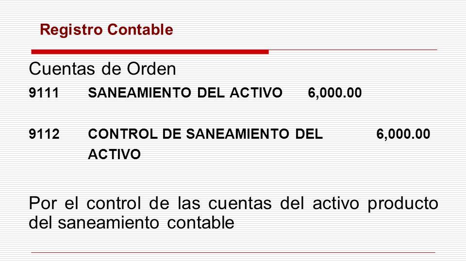 Cuentas de Orden 9111SANEAMIENTO DEL ACTIVO6,000.00 9112CONTROL DE SANEAMIENTO DEL6,000.00 ACTIVO Por el control de las cuentas del activo producto de