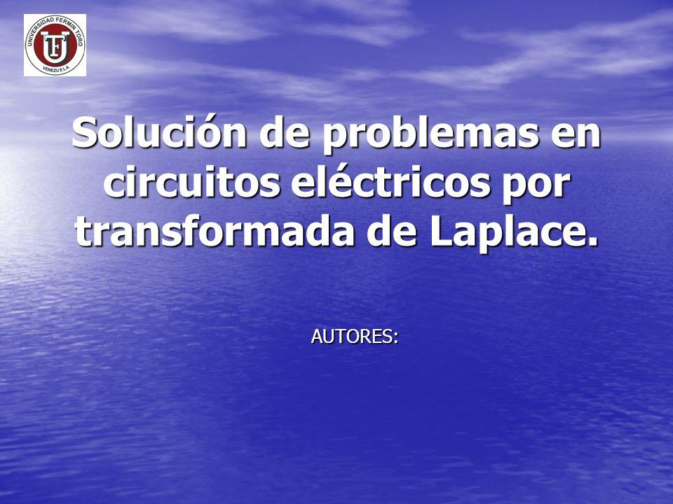 Solución de problemas en circuitos eléctricos por transformada de Laplace. AUTORES: