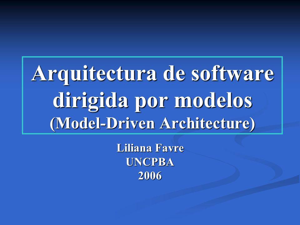 Arquitectura de software dirigida por modelos (Model-Driven Architecture) Liliana Favre UNCPBA2006