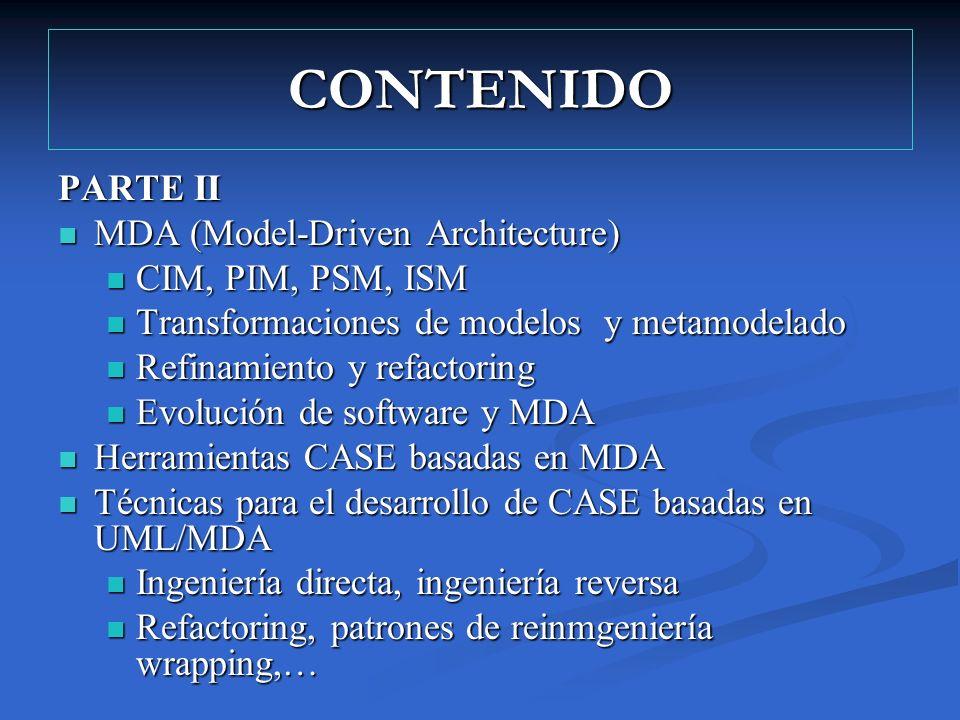 CONTENIDO PARTE II MDA (Model-Driven Architecture) MDA (Model-Driven Architecture) CIM, PIM, PSM, ISM CIM, PIM, PSM, ISM Transformaciones de modelos y