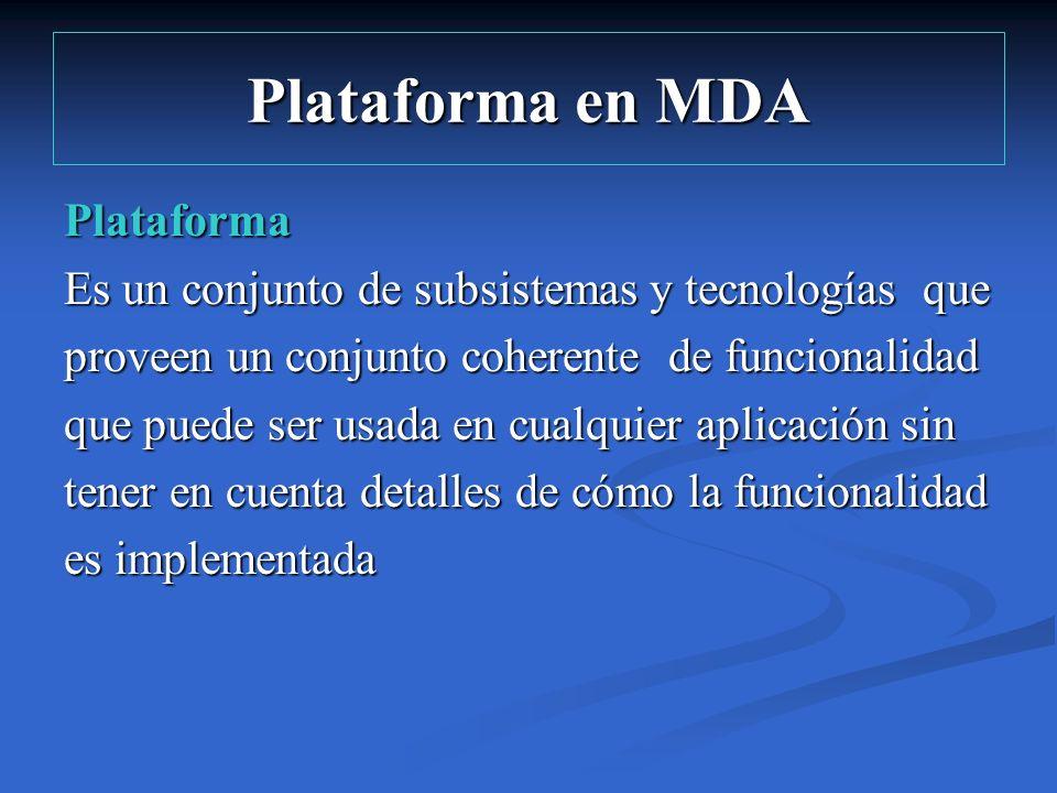 Plataforma en MDA Plataforma Es un conjunto de subsistemas y tecnologías que proveen un conjunto coherente de funcionalidad que puede ser usada en cua