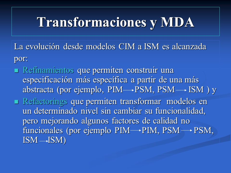 Transformaciones y MDA La evolución desde modelos CIM a ISM es alcanzada por: Refinamientos que permiten construir una especificación más específica a