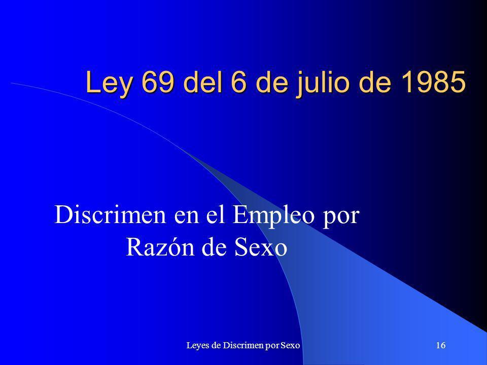 Leyes de Discrimen por Sexo16 Ley 69 del 6 de julio de 1985 Discrimen en el Empleo por Razón de Sexo