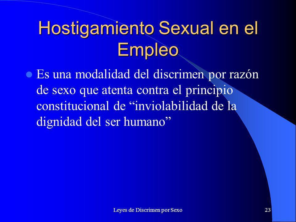 Leyes de Discrimen por Sexo23 Hostigamiento Sexual en el Empleo Es una modalidad del discrimen por razón de sexo que atenta contra el principio constitucional de inviolabilidad de la dignidad del ser humano