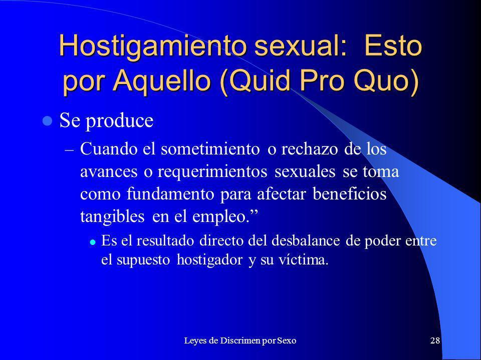 Leyes de Discrimen por Sexo28 Hostigamiento sexual: Esto por Aquello (Quid Pro Quo) Se produce – Cuando el sometimiento o rechazo de los avances o requerimientos sexuales se toma como fundamento para afectar beneficios tangibles en el empleo.