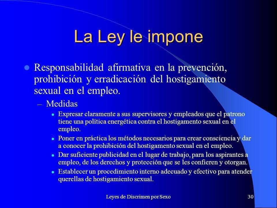 Leyes de Discrimen por Sexo30 La Ley le impone Responsabilidad afirmativa en la prevención, prohibición y erradicación del hostigamiento sexual en el empleo.