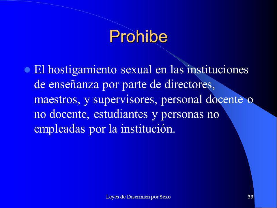 Leyes de Discrimen por Sexo33 Prohibe El hostigamiento sexual en las instituciones de enseñanza por parte de directores, maestros, y supervisores, personal docente o no docente, estudiantes y personas no empleadas por la institución.