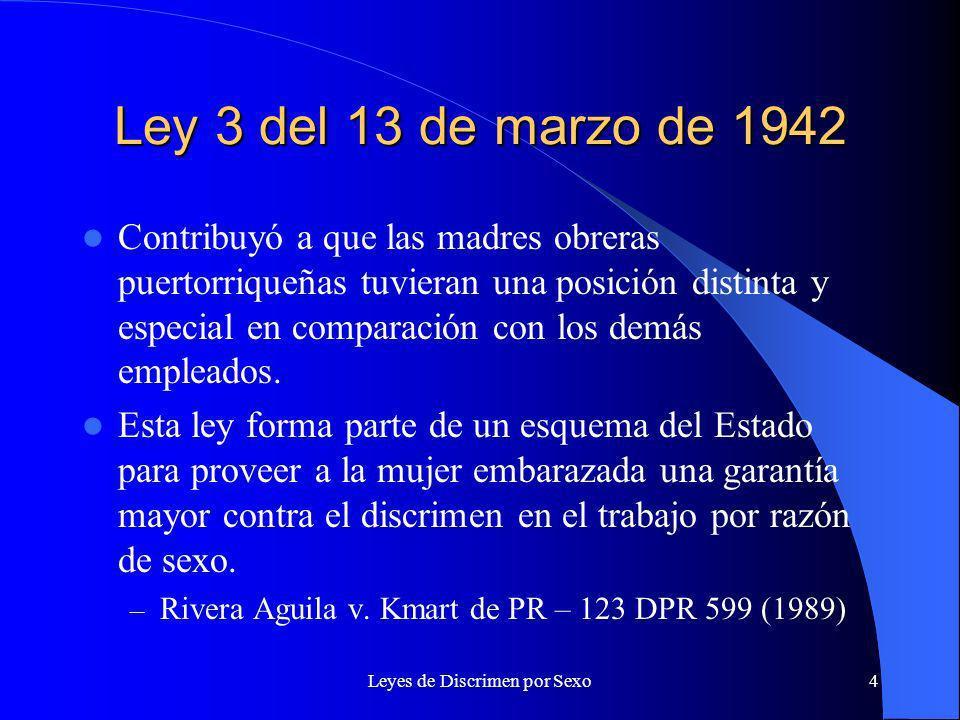 Leyes de Discrimen por Sexo4 Ley 3 del 13 de marzo de 1942 Contribuyó a que las madres obreras puertorriqueñas tuvieran una posición distinta y especial en comparación con los demás empleados.