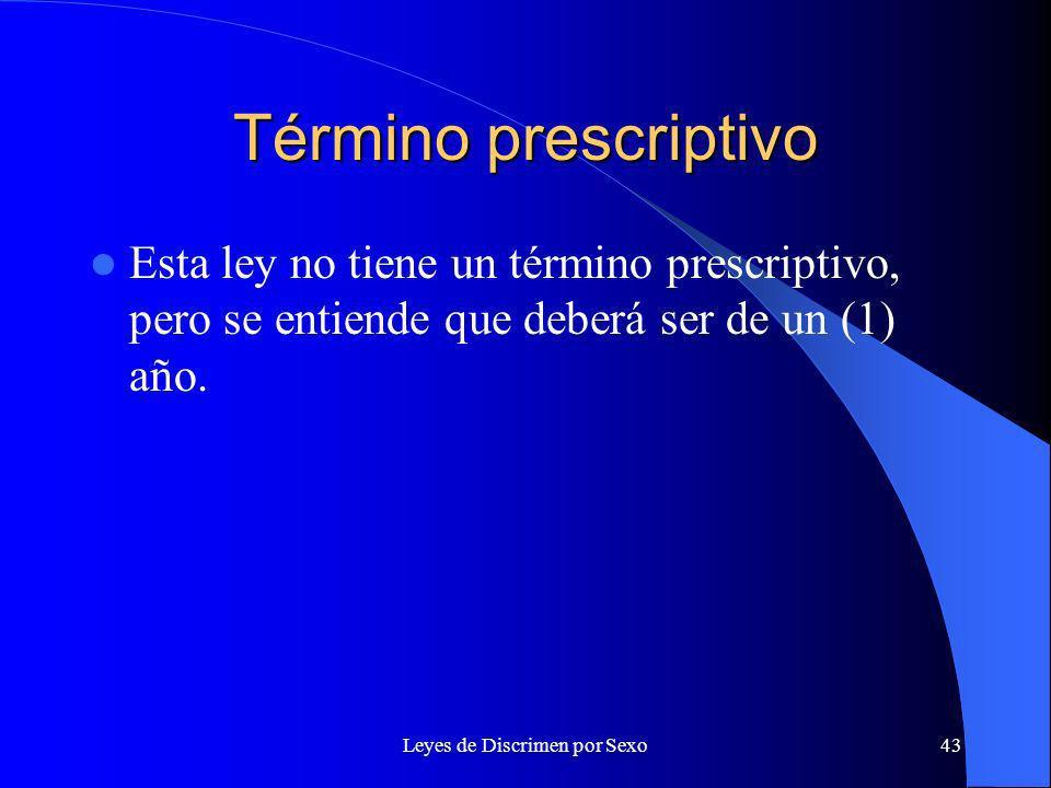 Leyes de Discrimen por Sexo43 Término prescriptivo Esta ley no tiene un término prescriptivo, pero se entiende que deberá ser de un (1) año.