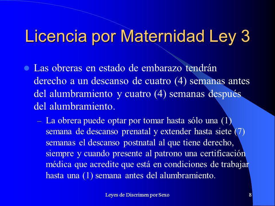 Leyes de Discrimen por Sexo8 Licencia por Maternidad Ley 3 Las obreras en estado de embarazo tendrán derecho a un descanso de cuatro (4) semanas antes del alumbramiento y cuatro (4) semanas después del alumbramiento.