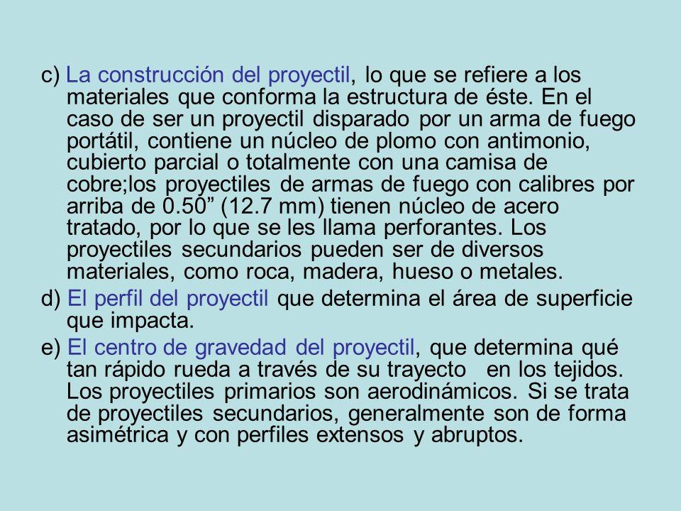 c) La construcción del proyectil, lo que se refiere a los materiales que conforma la estructura de éste. En el caso de ser un proyectil disparado por