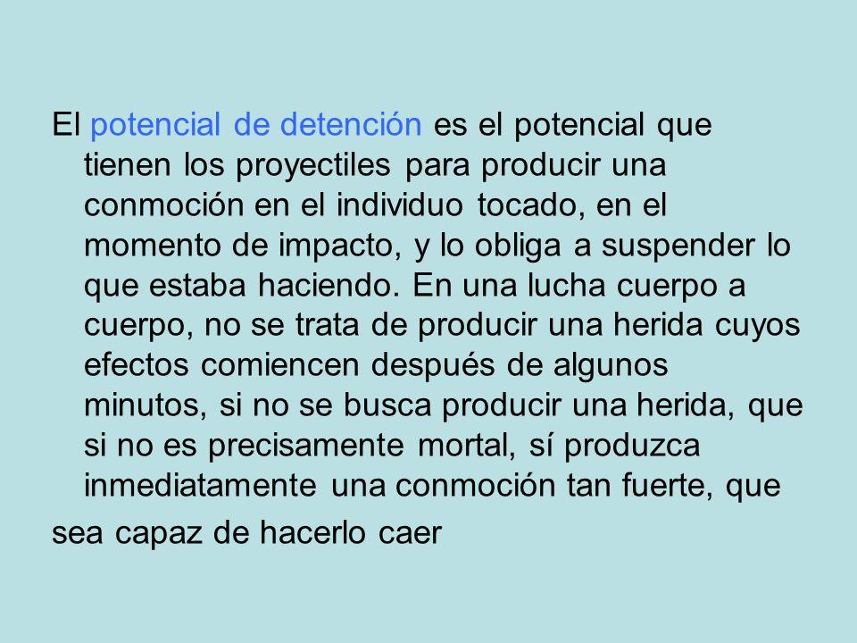 El potencial de detención es el potencial que tienen los proyectiles para producir una conmoción en el individuo tocado, en el momento de impacto, y l