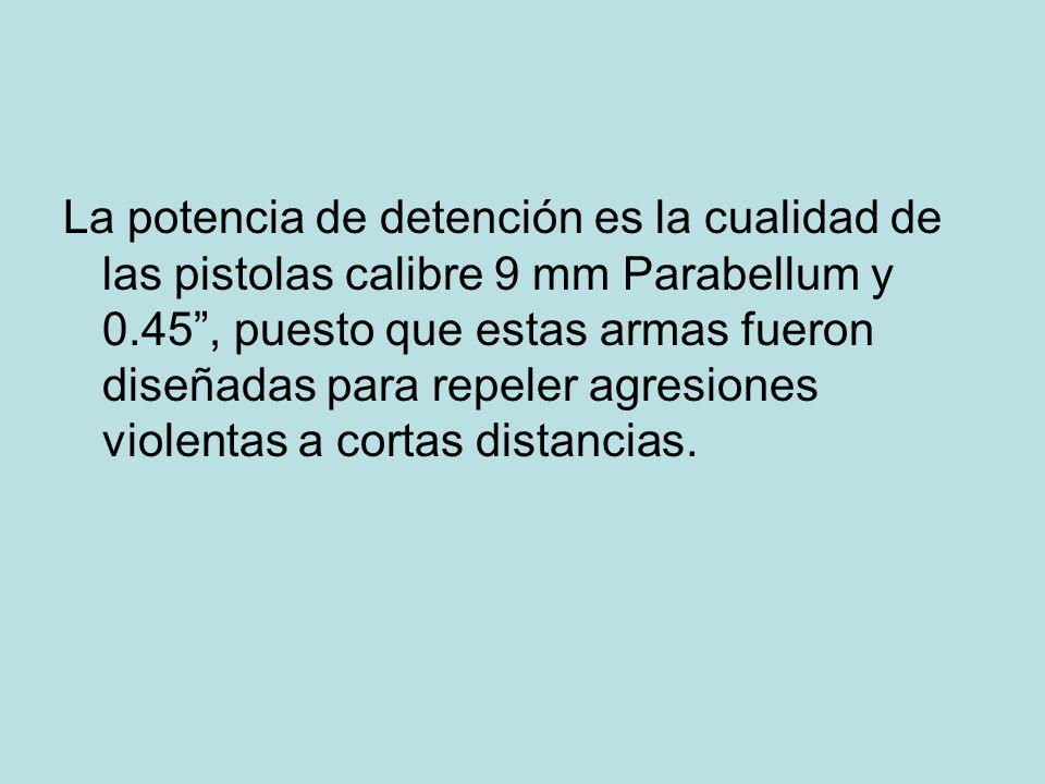 La potencia de detención es la cualidad de las pistolas calibre 9 mm Parabellum y 0.45, puesto que estas armas fueron diseñadas para repeler agresione