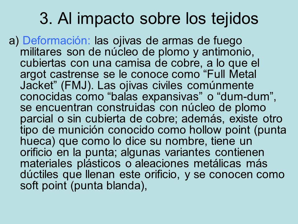 3. Al impacto sobre los tejidos a) Deformación: las ojivas de armas de fuego militares son de núcleo de plomo y antimonio, cubiertas con una camisa de