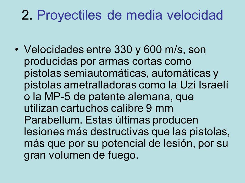 2. Proyectiles de media velocidad Velocidades entre 330 y 600 m/s, son producidas por armas cortas como pistolas semiautomáticas, automáticas y pistol