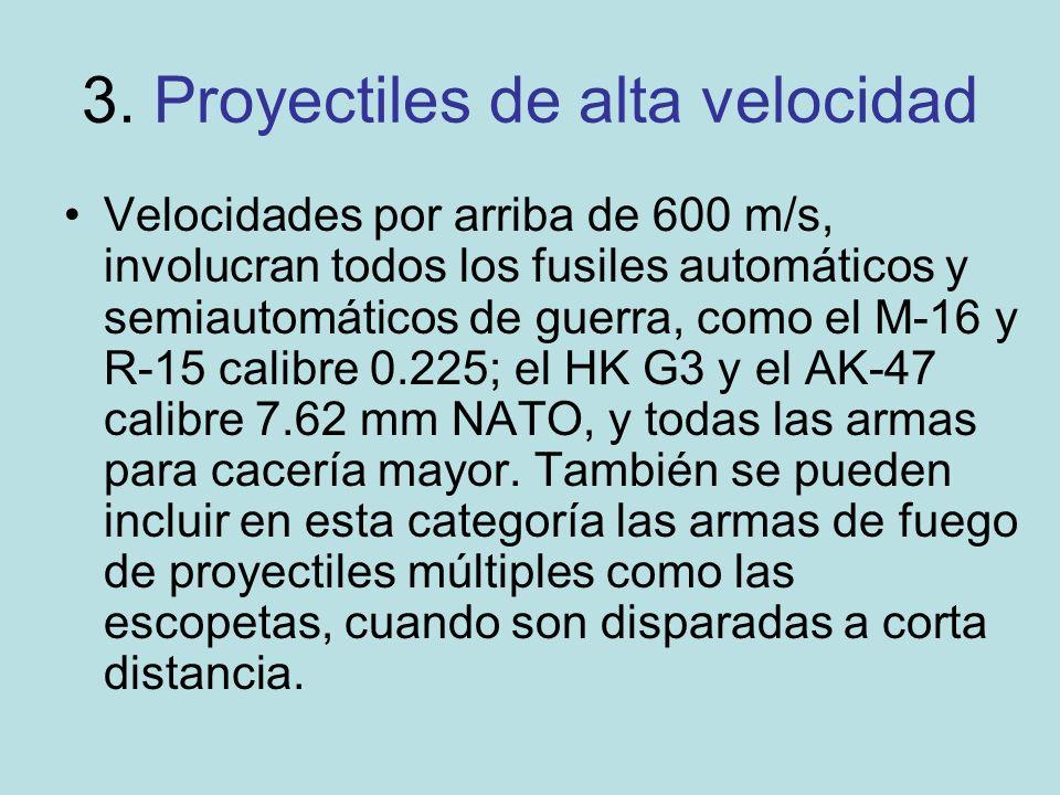3. Proyectiles de alta velocidad Velocidades por arriba de 600 m/s, involucran todos los fusiles automáticos y semiautomáticos de guerra, como el M-16