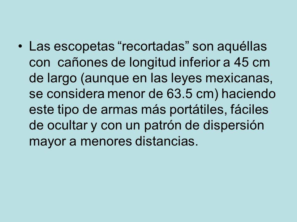 Las escopetas recortadas son aquéllas con cañones de longitud inferior a 45 cm de largo (aunque en las leyes mexicanas, se considera menor de 63.5 cm)