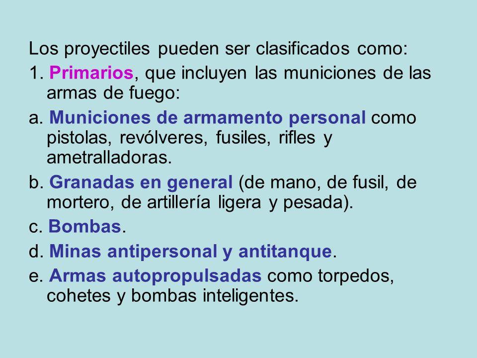 Los proyectiles pueden ser clasificados como: 1. Primarios, que incluyen las municiones de las armas de fuego: a. Municiones de armamento personal com