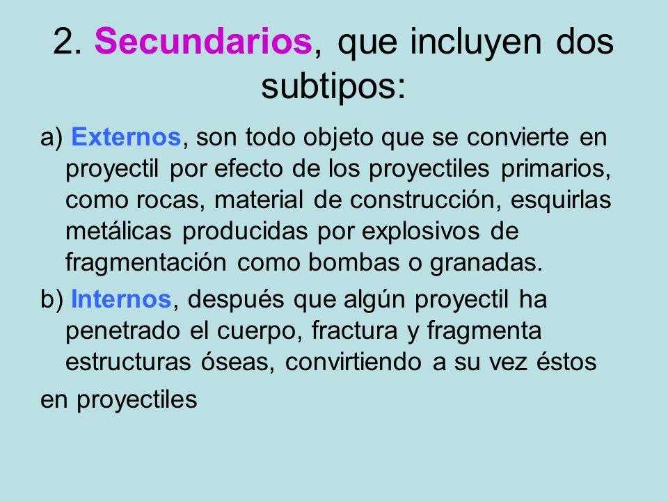 2. Secundarios, que incluyen dos subtipos: a) Externos, son todo objeto que se convierte en proyectil por efecto de los proyectiles primarios, como ro