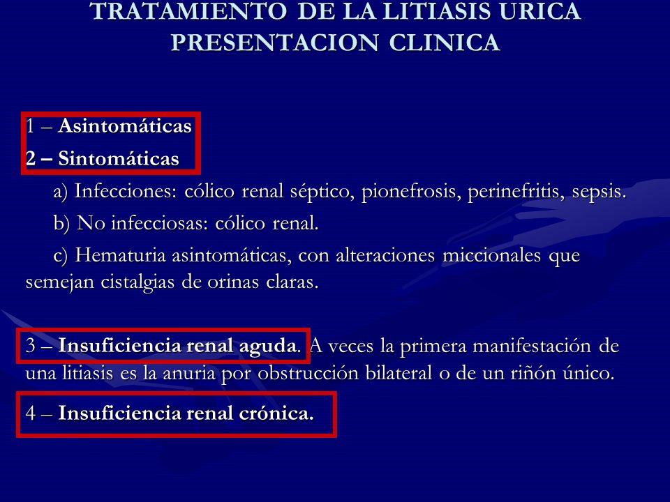 TRATAMIENTO DE LA LITIASIS URICA PRESENTACION CLINICA 1 – Asintomáticas 2 – Sintomáticas a) Infecciones: cólico renal séptico, pionefrosis, perinefrit