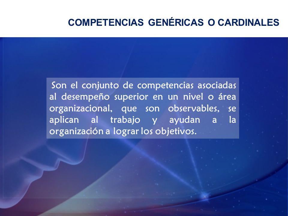 COMPETENCIAS GENÉRICAS O CARDINALES Son el conjunto de competencias asociadas al desempeño superior en un nivel o área organizacional, que son observa