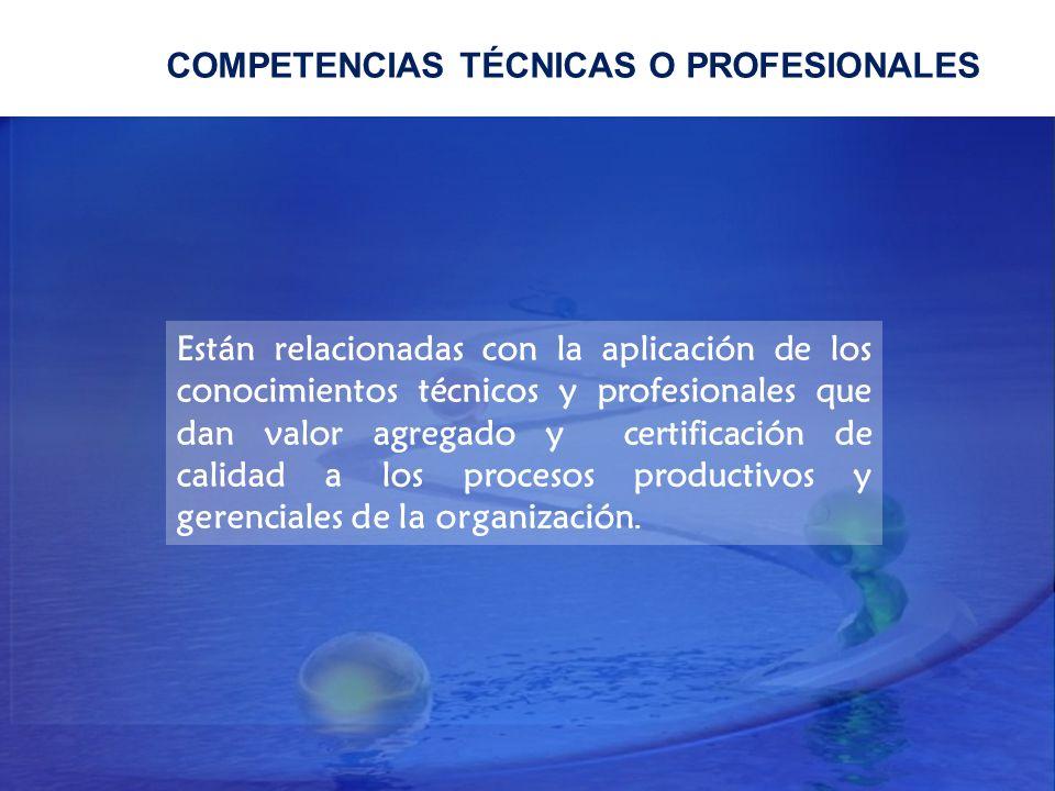 COMPETENCIAS TÉCNICAS O PROFESIONALES Están relacionadas con la aplicación de los conocimientos técnicos y profesionales que dan valor agregado y cert