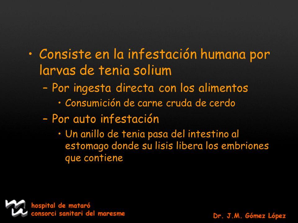 Consiste en la infestación humana por larvas de tenia solium –Por ingesta directa con los alimentos Consumición de carne cruda de cerdo –Por auto infe