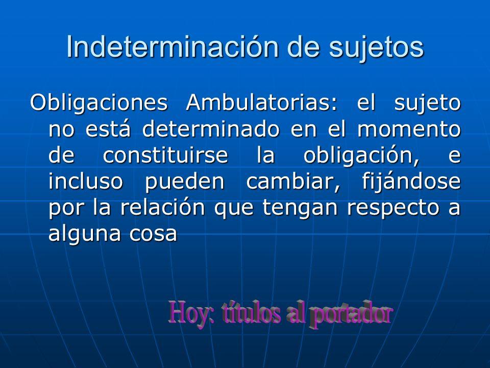 Indeterminación de sujetos Obligaciones Ambulatorias: el sujeto no está determinado en el momento de constituirse la obligación, e incluso pueden camb