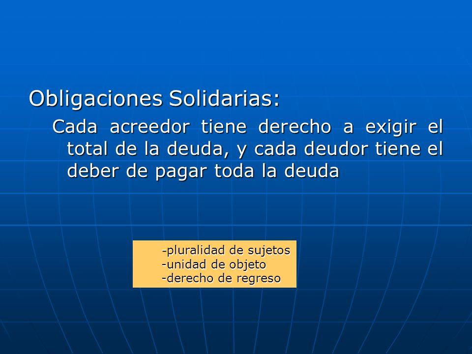 Obligaciones Solidarias: Cada acreedor tiene derecho a exigir el total de la deuda, y cada deudor tiene el deber de pagar toda la deuda -pluralidad de